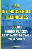 50 DIY Household Techniques: Secret Hiding Places: Best Hacks to Stash Your Stuff!: (DIY, DIY Projects, Secret Hiding Stuff, Secret Hiding Safes, … Money, Secret Hiding Spots) (Volume 1)