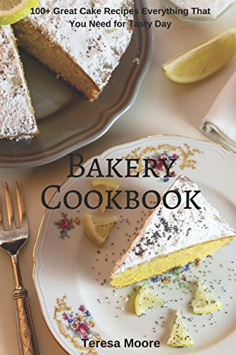 Bakery Cookbook: 100+ Great Cake Recipes Everything That You Need for Tasty Day (Healthy Food) pdf