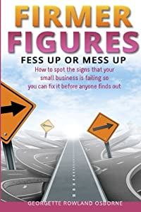 Firmer Figures: Fess up or Mess Up - How to spot the signs your small business is failing so you can fix it before anyone finds out from Financial Gym Limited