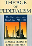 The Age of Federalism, Stanley M. Elkins and Eric L. McKitrick, 019509381X