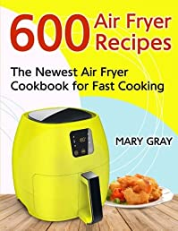 600 Air Fryer Recipes: The Newest Air Fryer Cookbook for Fast Cooking
