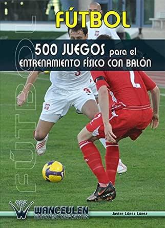 Futbol 500 juegos para el entrenamiento fisico con balon eBook: Lopez, Javier Lopez: Amazon.es: Tienda Kindle