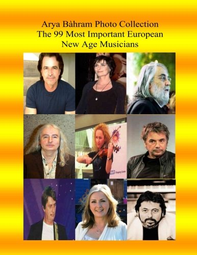 Arya Bahram Photo Collection; The 99 Most Important European New Age Musicians (The Most Influential People in European culture) (Volume 1)