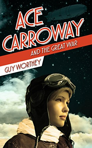 Ace Carroway and the Great War (The Adventures of Ace Carroway Book 1) by [Worthey, Guy]
