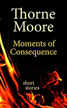 Moments of Consequence: short stories by [Moore, Thorne]