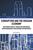 Corruption and the Russian Economy: How Administrative Corruption Undermines Entrepreneurship and Economic Opportunities (Routledge Transnational Crime and Corruption Book 11)