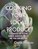 Cooking Your Local Produce: A Cookbook for Tackling Farmers Markets, CSA Boxes, and Your Own Backyard