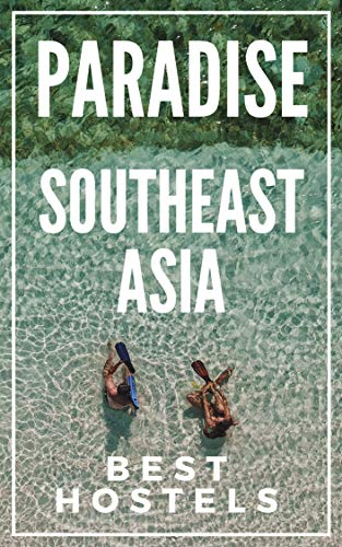 Paradise on a budget : Southeast Asia Best Hostels : Thailand , Laos, Cambodia , Vietnam ,...