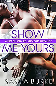 Show Me Yours: A Hot Billionaire Landlord Romance by [Burke, Sasha]