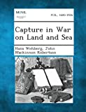 Capture in War on Land and Sea, Hans Wehberg and John MacKinnon Robertson, 128934728X