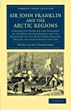 Sir John Franklin and the Arctic Regions : A Narrative Showing the Progress of the British Enterprise for the Discovery of the North-West Passage During the Nineteenth Century, Simmonds, Peter Lund, 1108048293
