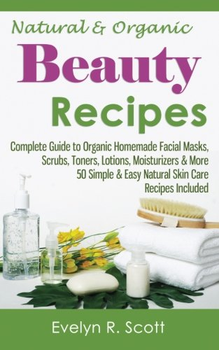 Natural & Organic Beauty Recipes - Complete Guide to Organic Homemade Facial Masks, Scrubs, Toners, Lotions, Moisturizers & More, 50 Simple & Easy ... Included (Skin Care Series) (Volume 1) pdf epub