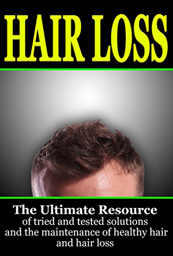 Hair Loss: The Ultimate Resource of Tried and Tested Solutions for Hair Loss and the Maintenance of Healthy Hair