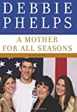 A Mother for All Seasons, Debbie Phelps, 0061780014