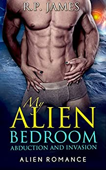 ALIEN ROMANCE: MY ALIEN BEDROOM ABDUCTION AND INVASION (alien romance, paranormal, bbw, sci-fi, alpha male, romance, dating, sister, alien, werewolf, college, new adult, new age, lgbt, menage, bride) by [James, R.P.]