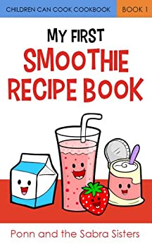 My First Smoothie Recipe Book (Children Can Cook Cookbook 1) by [Sabra, Ponn, Sabra, JuJu, Sabra, GiGi, Sabra, JoJo]