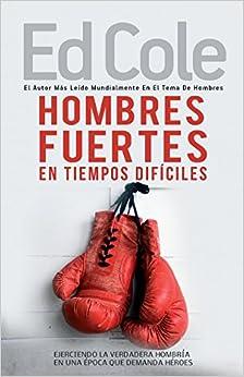 Hombres fuertes en tiempos difíciles: Ejerciendo la verdadera hombría en una época que demanda héroes (Spanish Edition)