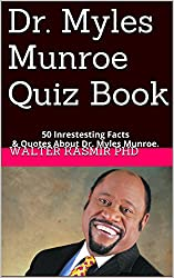 Dr. Myles Munroe Quiz Book: 25 Intrestesting Facts & Quotes About Dr. Myles Munroe.