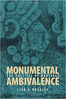 Monumental Ambivalence: The Politics of Heritage (Joe R. And Teresa Lozano Long Series in Latin American And Latino Art And Culture)