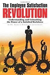 The Employee Satisfaction Revolution: Understanding and Unleashing the Power of a Satisfied Workforce