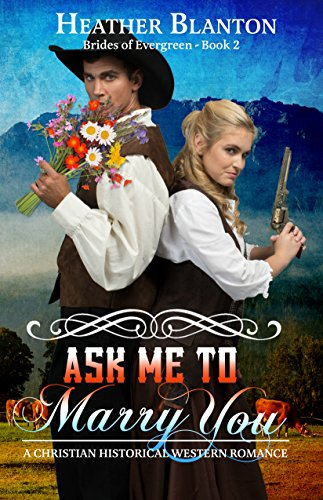 Ask Me to Marry You: A Christian Historical Western Romance Novella (The Brides of Evergreen Book 2) by [Blanton, Heather]