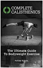 COMPLETE CALISTHENICS - The Ultimate Guide To Bodyweight ExerciseCOMPLETE CALISTHENICS shows you how to build strength, power, athleticism, and astounding physical ability using only your bodyweight as the resistance. Relying on virtually no ...