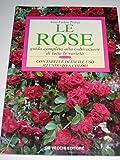 Le rose. Guida completa alla coltivazione di tutte le varietà