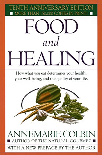 Food and Healing: How What You Eat Determines Your Health, Your Well-Being, and the Quality of Your Life by Annemarie Colbin