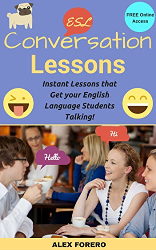 ESL Conversation Lessons: Instant Lessons that Get your English Language Students Talking!