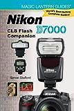Magic Lantern Guides®: Nikon D7000 CLS Flash Companion