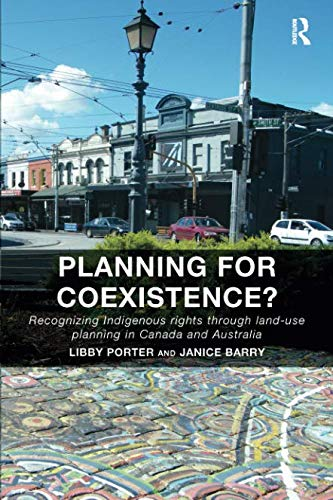 Planning for Coexistence?: Recognizing Indigenous rights through land-use planning in Canada and Australia by Libby Porter, Janice Barry