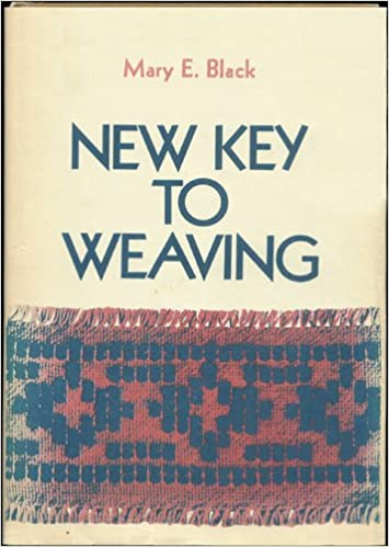 New Key to Weaving: A Textbook of Hand Weaving for the Beginning Weaver