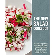 The New Salad Cookbook: A Salad Recipe Book with Delicious Salad Recipes and Salad Dressing Recipes; Enjoy Salad for Dinner and Lunch