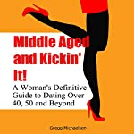 Middle Aged and Kickin' It!: A Woman's Definitive Guide to Dating Over 40, 50, and Beyond: Relationship and Dating Advice for Women, Book 11 | Gregg Michaelsen