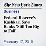 Federal Reserve's Kashkari Says Banks 'Still Too Big to Fail' | Binyamin Appelbaum