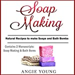 Soap Making: Natural Recipes to Make Soaps and Bath Bombs   Angie Young