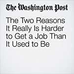 The Two Reasons It Really Is Harder to Get a Job Than It Used to Be | Jeff Guo