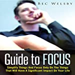 Guide to Focus: Simplify Things and Focus Only on the Things That Will Have a Significant Impact on Your Life | Bec Welsby