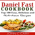 Daniel Fast Cookbook: Top 100 Easy, Delicious, and Nutritious Recipes | John C. Cary