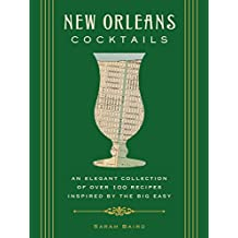 New Orleans Cocktails: An Elegant Collection of over 100 Recipes Inspired by the Big Easy