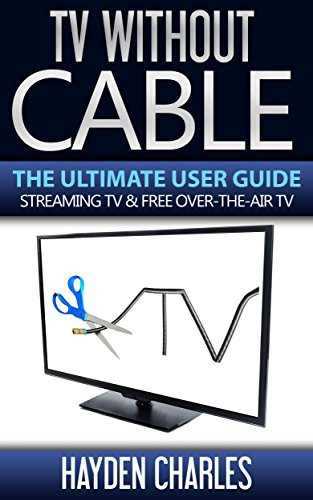 tv-without-cable-the-ultimate-user-guide-streaming-tv-free-over-the-air-tv-internet-tv-book-1