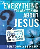 everything you want to know about jesus well maybe not everything but enough to get you started