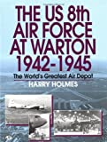 U. S. 8th Air Force at Warton, 1942-1945 : The World's Greatest Air Depot, Holmes, Harry, 0760305773
