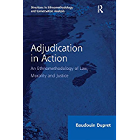 Adjudication in Action: An Ethnomethodology of Law, Morality and Justice (Directions in Ethnomethodology and Conversation Analysis)