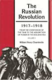 The Russian Revolution, Nineteen Seventeen to Nineteen Twenty-One Vol. 1 : 1917-1918: From the Overthrow of the Tsar to the Assumption of Power by the Bolsheviks, Chamberlin, William H., 0691008140