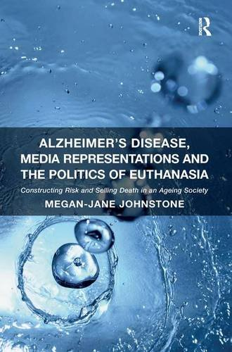 Alzheimer's Disease, Media Representations and the Politics of Euthanasia: Constructing Risk and Selling Death in an Age