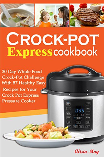 Crock-pot Express Cookbook: 30 Day Whole Food Crock-Pot Challenge With 87 Healthy, Easy Recipes for Your Crock Pot Express Pressure Cooker by Alisia May