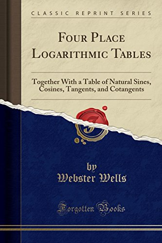 Four Place Logarithmic Tables: Together With a Table of Natural Sines, Cosines, Tangents, and Cotangents (Classic Reprint) ()