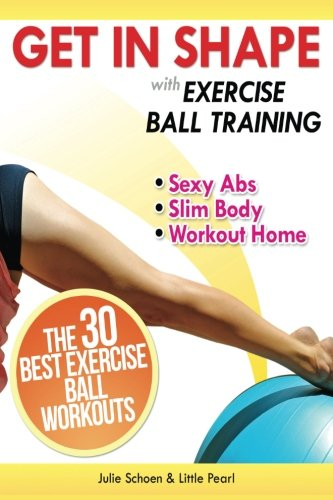Get In Shape With Exercise Ball Training: The 30 Best Exercise Ball Workouts For Sexy Abs And A Slim Body At Home (Get In Shape Workout Routines and Exercises) (Volume 1)