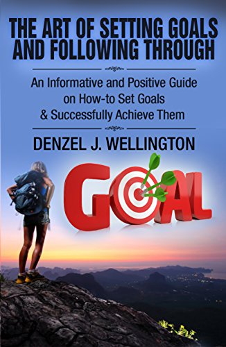 Goal Setting: The Art of Setting Goals and Following Through: An Informative and Positive Guide on How-to Set Goals & Successfully Achieve Them (Empower ... Achieve Your Goals & Be Successful Book 1)